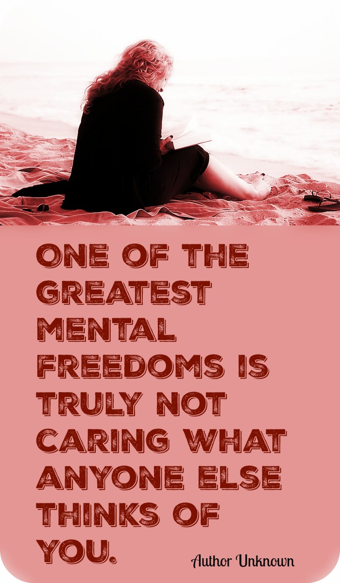 One of the greatest mental freedoms is truly not caring what anyone else thinks of you. - Unknown