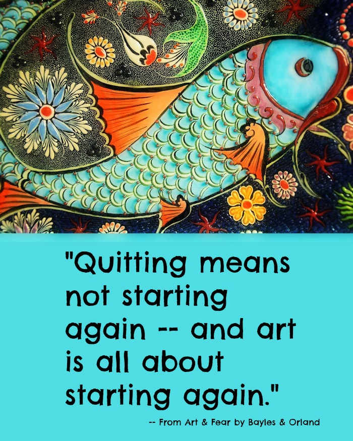 Quitting means not starting again -- and art is all about starting again. - from Art & Fear by David Bayles and Ted Orland