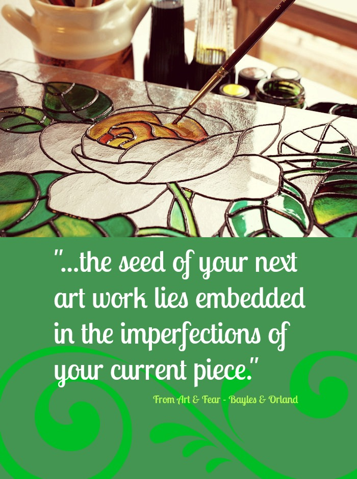 """...the seed of your next art work lies embedded in the imperfections of your current piece."" - From Art & Fear, by Balyes and Orland"