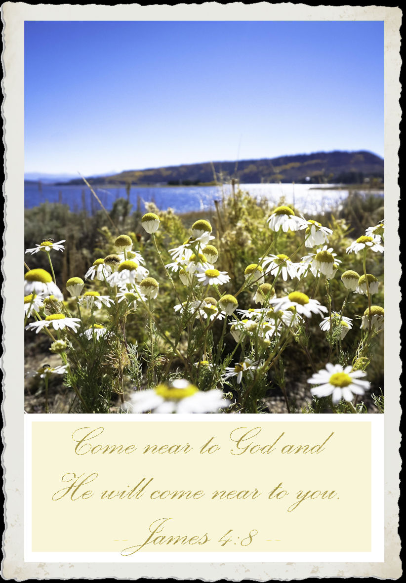Come near to God and He will come near to you. -James 4:8